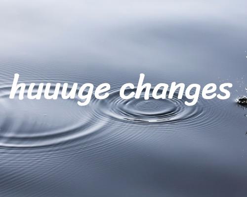 huuuge changes